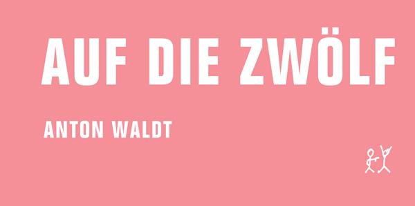 Anton Waldt. Auf die Zwölf.